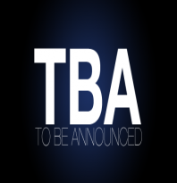 TO BE ANNOUNCED - TBA